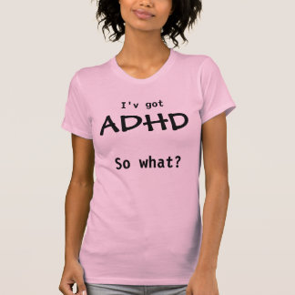 ADHD, so what? Tshirts