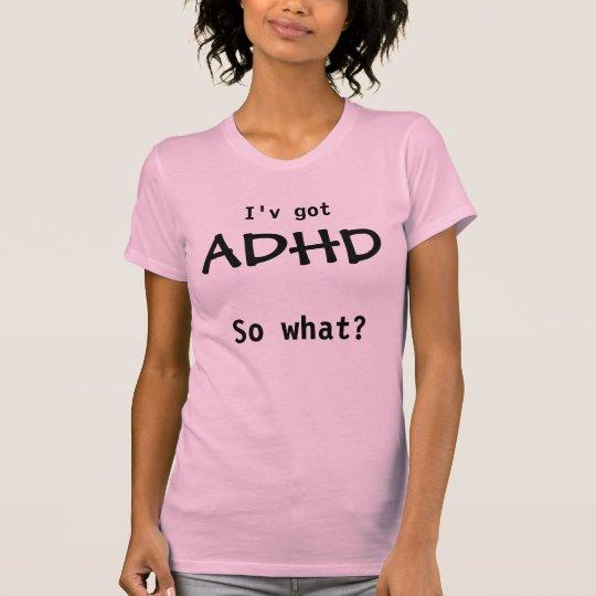 ADHD, so what? Tshirts