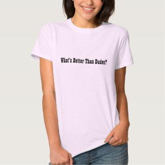Är vad bättre än Dudes? T Shirts