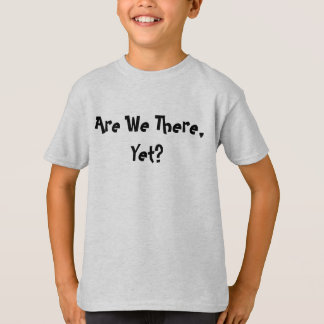 Är vi där, Yet? T Shirt
