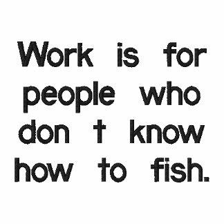Arbete är för folk som inte vet hur man fish. broderad tröja