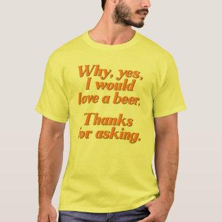 Därför ja, jag skulle kärlek en beer. tee shirt