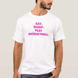 EAT.SLEEP.PLAY-RACQUETBALL. TEE SHIRT
