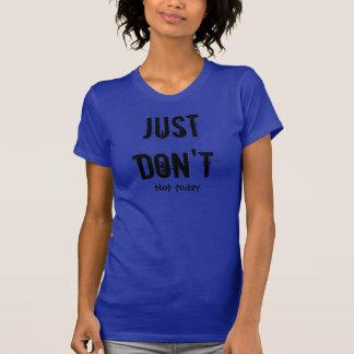 Gör precis inte, inte i dag. PMS T Shirts