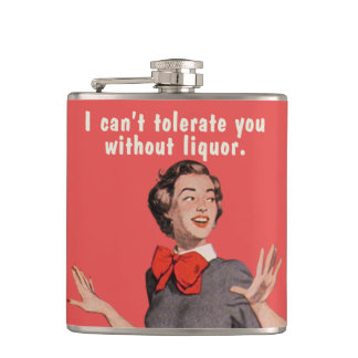 I can't tolerate you without liquor. hip flasks