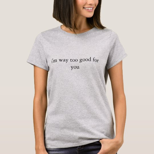 i'm way too good for you, T-shirt