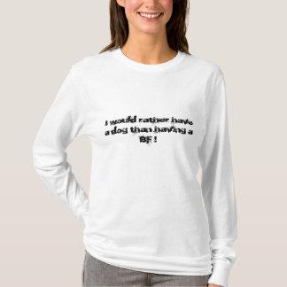 Jag skulle har ganska en hund än ha en BF! T-shirt