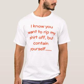 Jag vet att du önskar att riva sönder min skjorta t-shirts