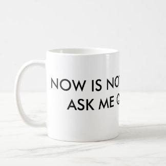 Now är inte tiden att fråga mig frågor kaffemugg