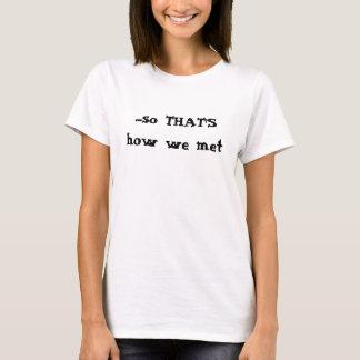 …, så att ÄR hur vi mötte Tee Shirt