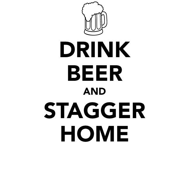 Drink Beer and Stagger Home