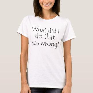 Vad gjorde jag det var fel? t-shirt