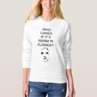 Who cares if it's warm in Florida fun sweatshirt
